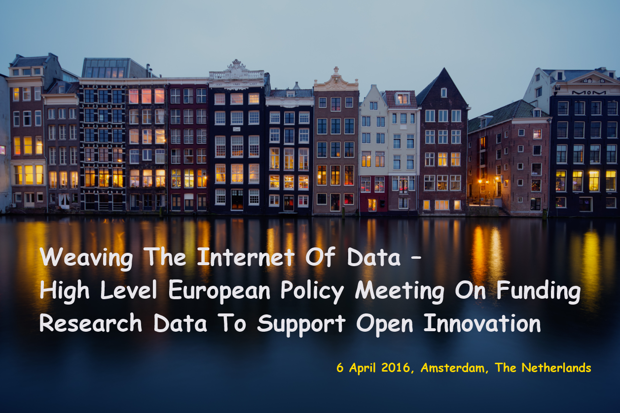 Weaving The Internet Of Data – High Level European Policy Meeting On Funding Research Data To Support Open Innovation, 6 April 2016, Amsterdam, The Netherlands