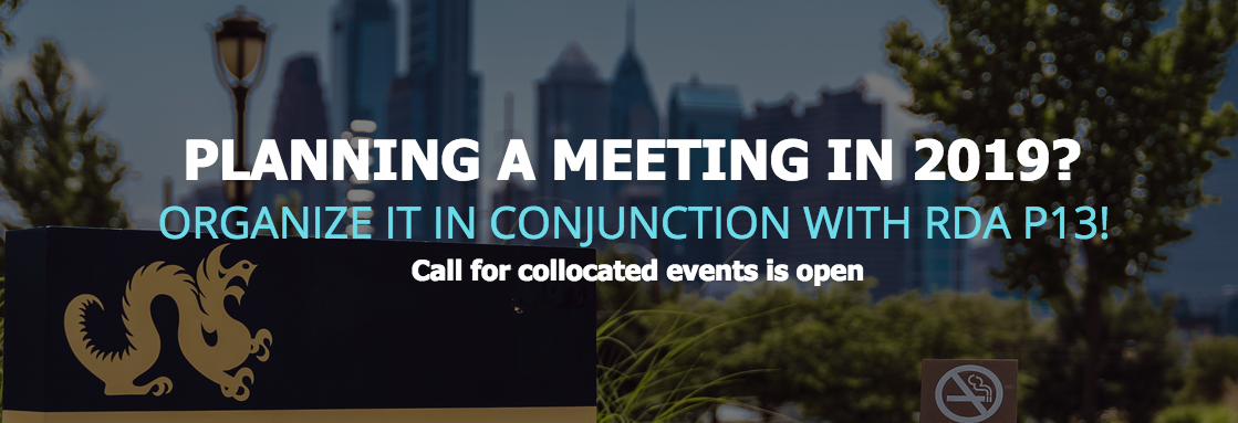 Planning a meeting in 2019? Organize it in conjunction with RDA P13, April 2019 Philadelphia, Pennsylvania!